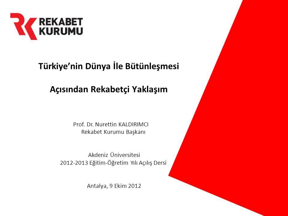 Prof. Dr. Nurettin KALDIRIMCI Rekabet Kurumu Başkanı Akdeniz Üniversitesi 2012-2013 Eğitim-Öğretim Yılı Açılış Dersi Antalya, 9 Ekim 2012 Türkiye'nin