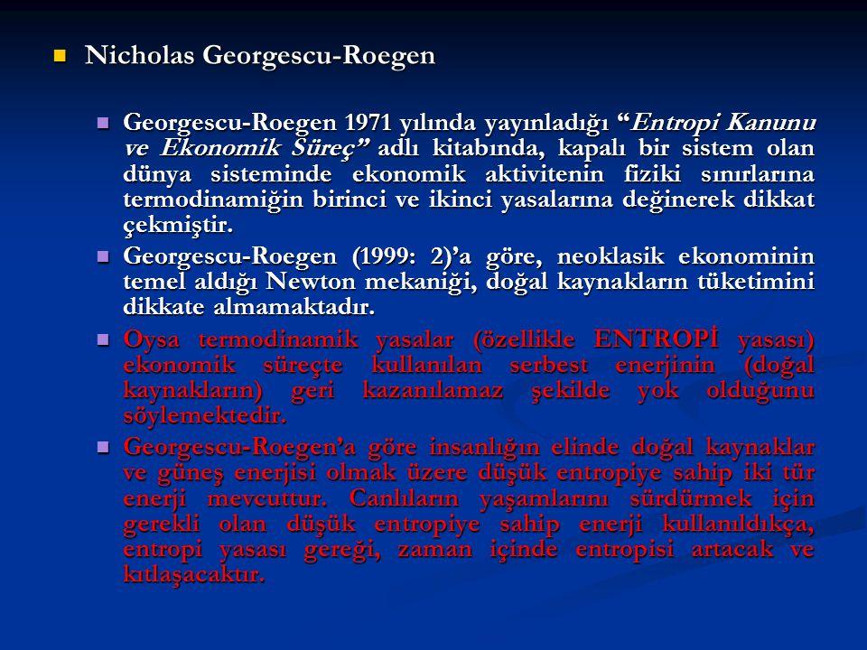 Nicholas Georgescu-Roegen Nicholas Georgescu-Roegen Georgescu-Roegen 1971 yılında yayınladığı Entropi Kanunu ve Ekonomik Süreç adlı kitabında, kapalı bir sistem olan dünya sisteminde ekonomik aktivitenin fiziki sınırlarına termodinamiğin birinci ve ikinci yasalarına değinerek dikkat çekmiştir.