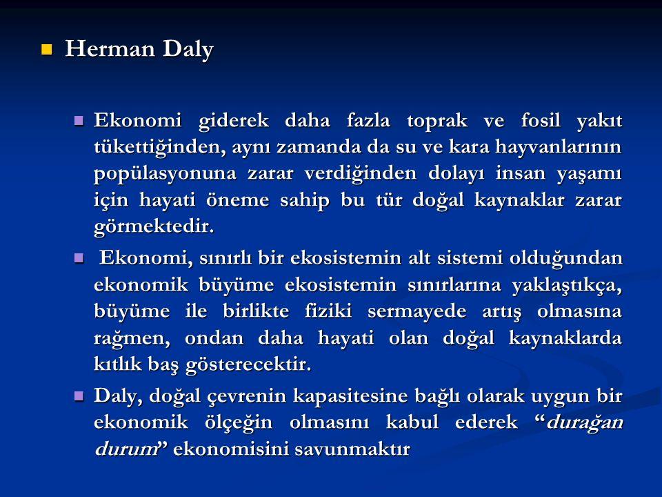 Herman Daly Herman Daly Ekonomi giderek daha fazla toprak ve fosil yakıt tükettiğinden, aynı zamanda da su ve kara hayvanlarının popülasyonuna zarar verdiğinden dolayı insan yaşamı için hayati öneme sahip bu tür doğal kaynaklar zarar görmektedir.