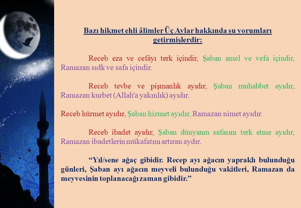 Bazı hikmet ehli âlimler Üç Aylar hakkında şu yorumları getirmişlerdir: Receb eza ve cefâyı terk içindir, Şaban amel ve vefa içindir, Ramazan sıdk ve safa içindir.