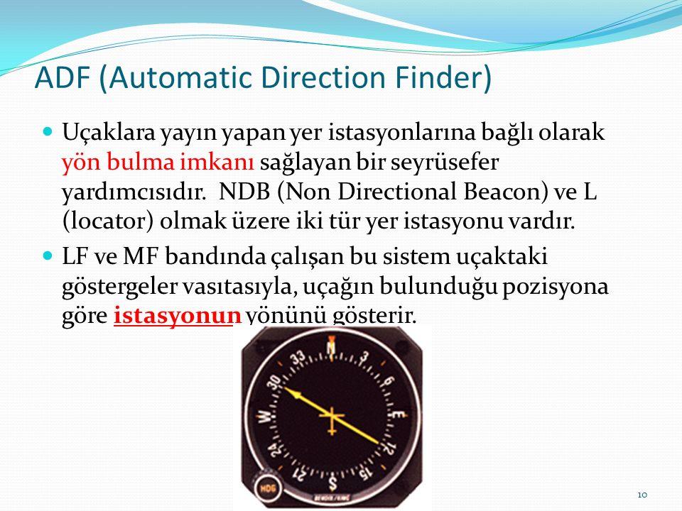 ADF (Automatic Direction Finder) Uçaklara yayın yapan yer istasyonlarına bağlı olarak yön bulma imkanı sağlayan bir seyrüsefer yardımcısıdır.