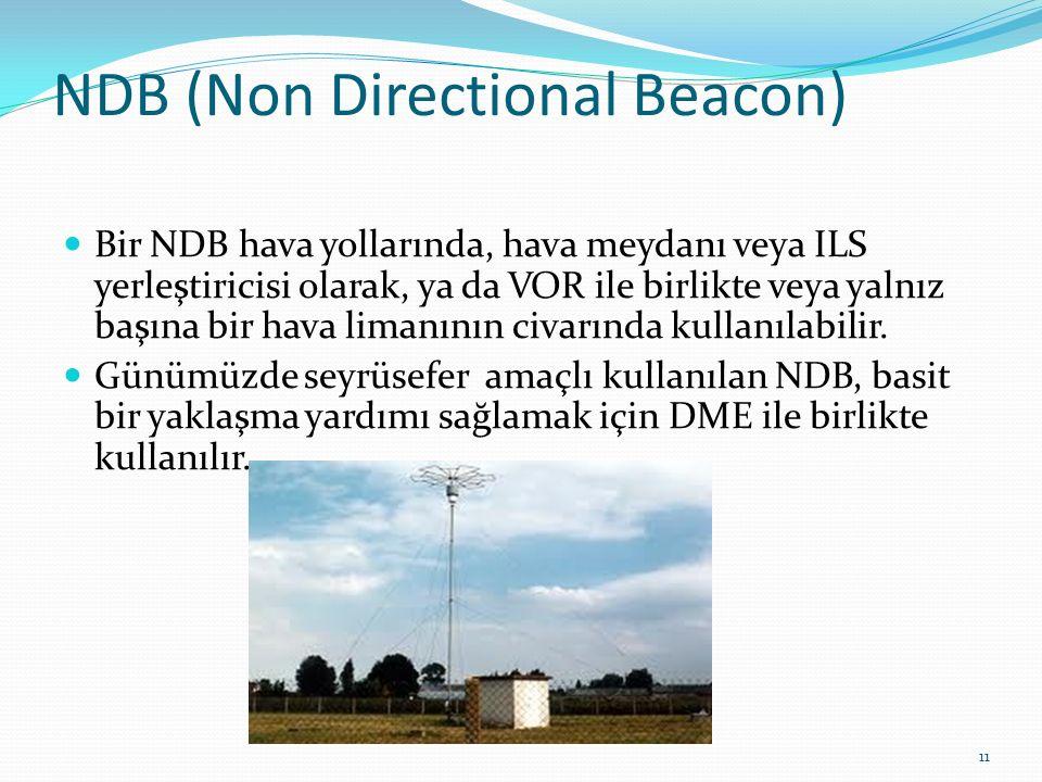 NDB (Non Directional Beacon) Bir NDB hava yollarında, hava meydanı veya ILS yerleştiricisi olarak, ya da VOR ile birlikte veya yalnız başına bir hava limanının civarında kullanılabilir.