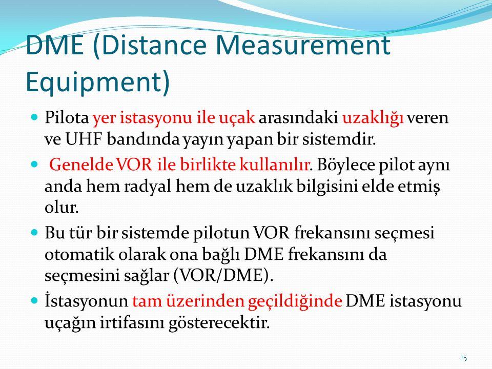 DME (Distance Measurement Equipment) Pilota yer istasyonu ile uçak arasındaki uzaklığı veren ve UHF bandında yayın yapan bir sistemdir.