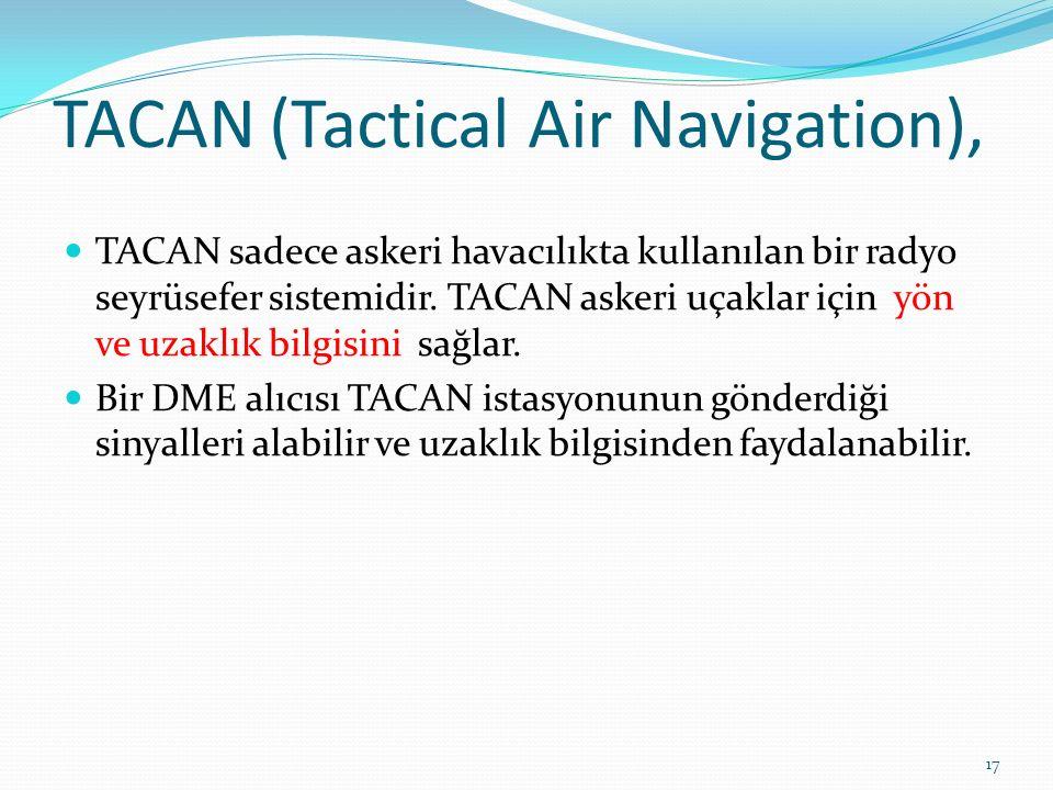 TACAN (Tactical Air Navigation), TACAN sadece askeri havacılıkta kullanılan bir radyo seyrüsefer sistemidir.