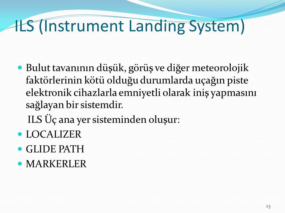 ILS (Instrument Landing System) Bulut tavanının düşük, görüş ve diğer meteorolojik faktörlerinin kötü olduğu durumlarda uçağın piste elektronik cihazlarla emniyetli olarak iniş yapmasını sağlayan bir sistemdir.