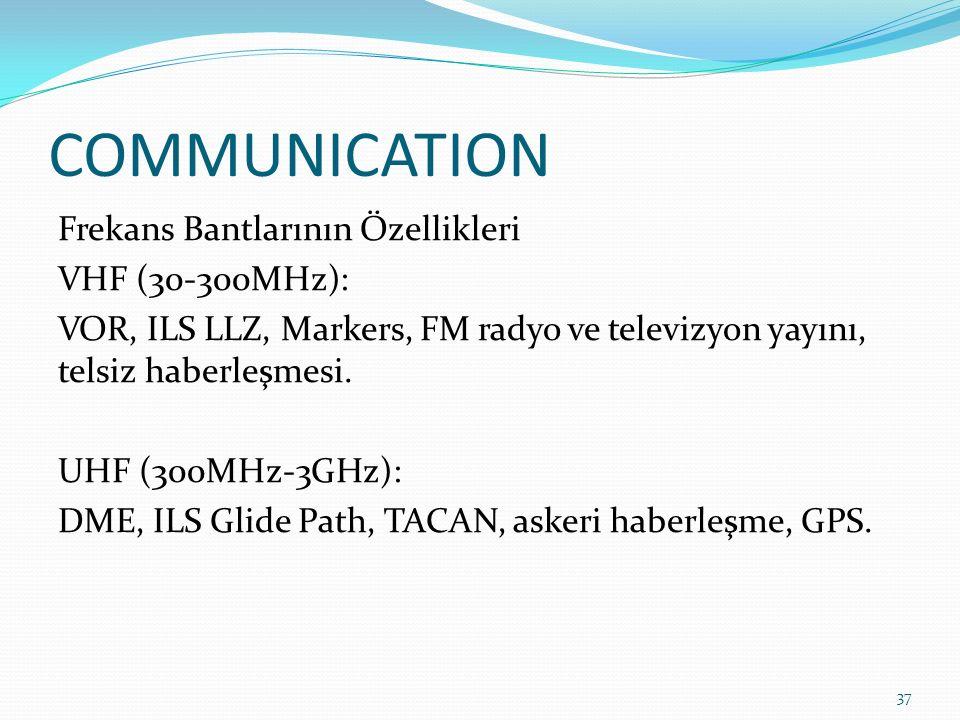 COMMUNICATION Frekans Bantlarının Özellikleri VHF (30-300MHz): VOR, ILS LLZ, Markers, FM radyo ve televizyon yayını, telsiz haberleşmesi.