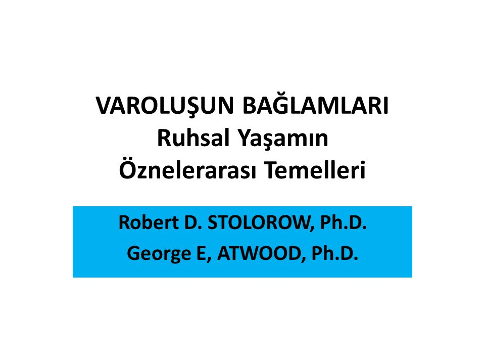 VAROLUŞUN BAĞLAMLARI Ruhsal Yaşamın Öznelerarası Temelleri Robert D. STOLOROW, Ph.D. George E, ATWOOD, Ph.D.