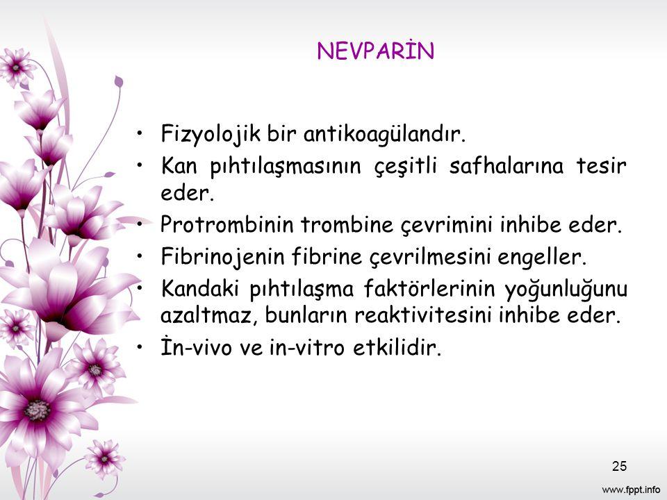 NEVPARİN Fizyolojik bir antikoagülandır. Kan pıhtılaşmasının çeşitli safhalarına tesir eder. Protrombinin trombine çevrimini inhibe eder. Fibrinojenin