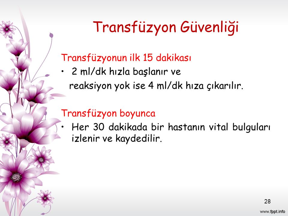 Transfüzyon Güvenliği Transfüzyonun ilk 15 dakikası 2 ml/dk hızla başlanır ve reaksiyon yok ise 4 ml/dk hıza çıkarılır.