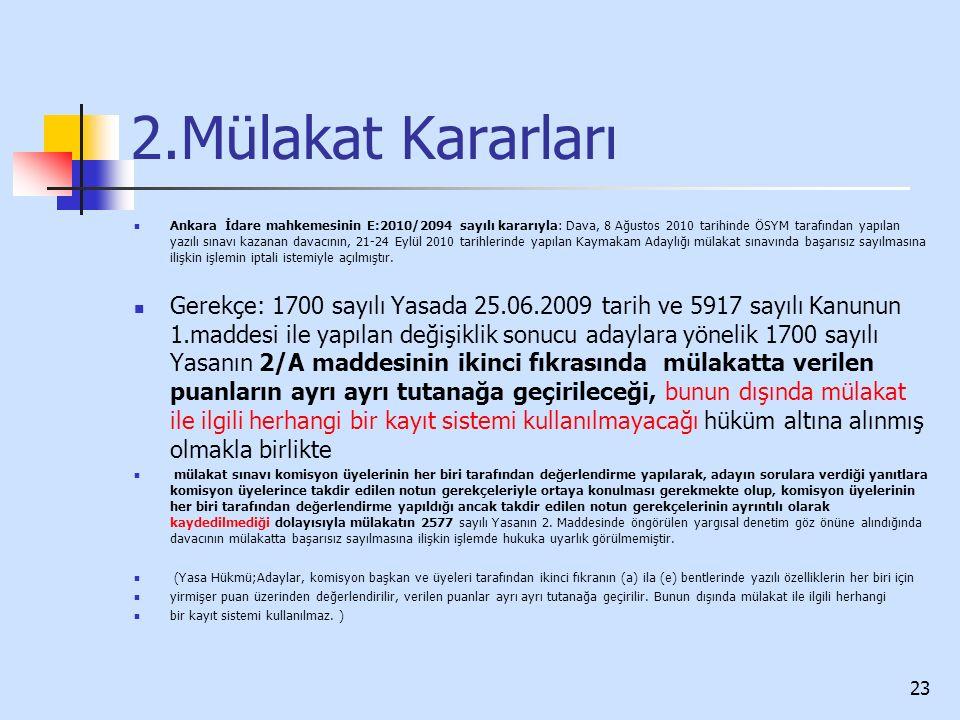 2.Mülakat Kararları Ankara İdare mahkemesinin E:2010/2094 sayılı kararıyla: Dava, 8 Ağustos 2010 tarihinde ÖSYM tarafından yapılan yazılı sınavı kazanan davacının, 21-24 Eylül 2010 tarihlerinde yapılan Kaymakam Adaylığı mülakat sınavında başarısız sayılmasına ilişkin işlemin iptali istemiyle açılmıştır.