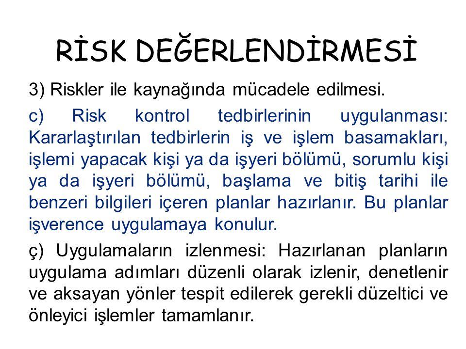 RİSK DEĞERLENDİRMESİ 3) Riskler ile kaynağında mücadele edilmesi. c) Risk kontrol tedbirlerinin uygulanması: Kararlaştırılan tedbirlerin iş ve işlem b