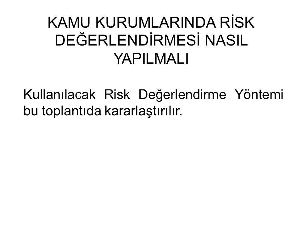 KAMU KURUMLARINDA RİSK DEĞERLENDİRMESİ NASIL YAPILMALI Kullanılacak Risk Değerlendirme Yöntemi bu toplantıda kararlaştırılır.