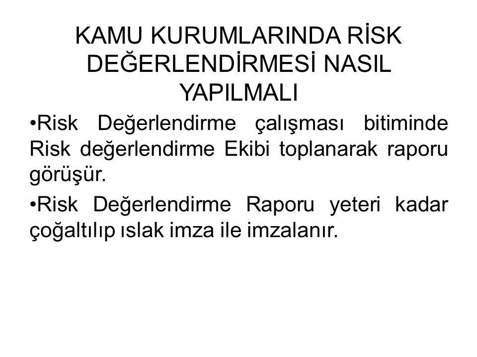 KAMU KURUMLARINDA RİSK DEĞERLENDİRMESİ NASIL YAPILMALI Risk Değerlendirme çalışması bitiminde Risk değerlendirme Ekibi toplanarak raporu görüşür. Risk