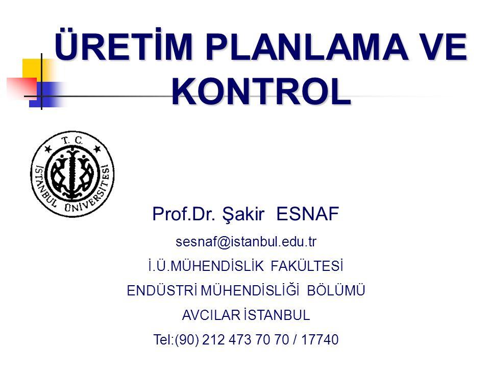 ÜRETİM PLANLAMA VE KONTROL Prof.Dr. Şakir ESNAF sesnaf@istanbul.edu.tr İ.Ü.MÜHENDİSLİK FAKÜLTESİ ENDÜSTRİ MÜHENDİSLİĞİ BÖLÜMÜ AVCILAR İSTANBUL Tel:(90