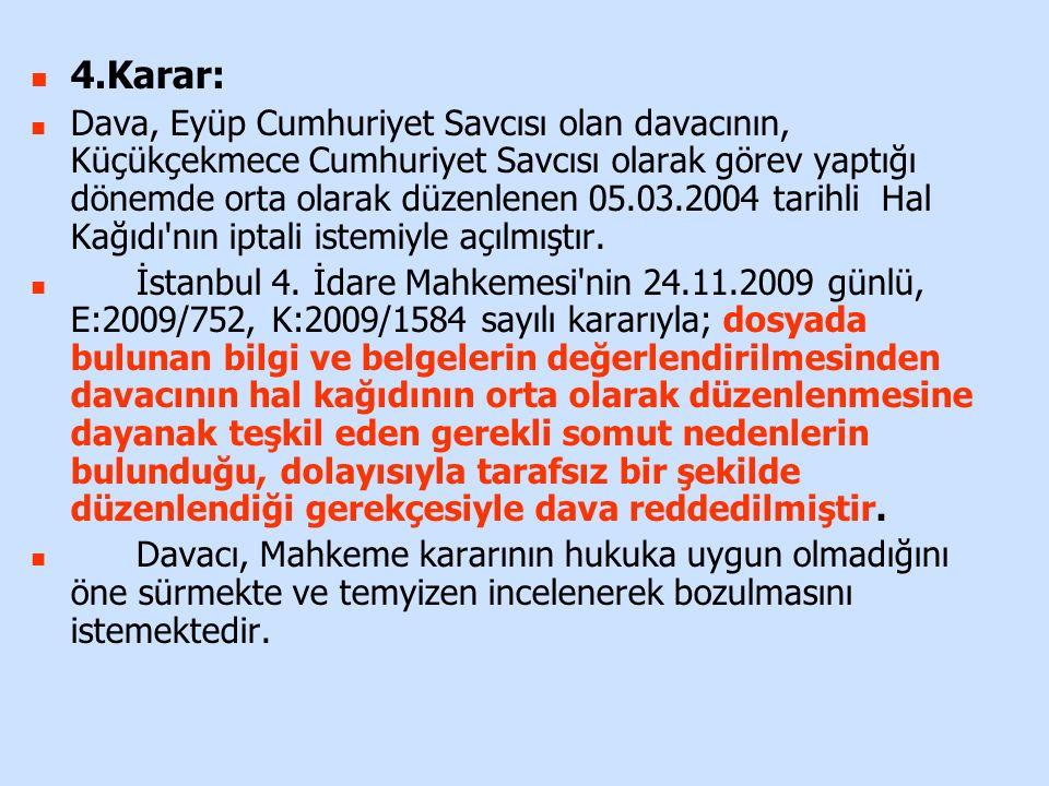 4.Karar: Dava, Eyüp Cumhuriyet Savcısı olan davacının, Küçükçekmece Cumhuriyet Savcısı olarak görev yaptığı dönemde orta olarak düzenlenen 05.03.2004 tarihli Hal Kağıdı nın iptali istemiyle açılmıştır.