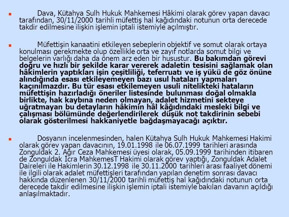 Dava, Kütahya Sulh Hukuk Mahkemesi Hâkimi olarak görev yapan davacı tarafından, 30/11/2000 tarihli müfettiş hal kağıdındaki notunun orta derecede takdir edilmesine ilişkin işlemin iptali istemiyle açılmıştır.