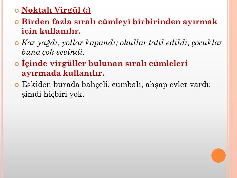 Noktalı Virgül (;) Birden fazla sıralı cümleyi birbirinden ayırmak için kullanılır.