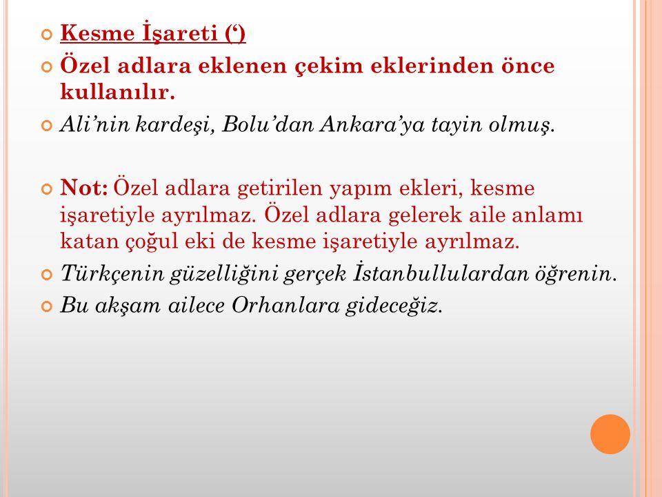 Kesme İşareti (') Özel adlara eklenen çekim eklerinden önce kullanılır. Ali'nin kardeşi, Bolu'dan Ankara'ya tayin olmuş. Not: Özel adlara getirilen ya