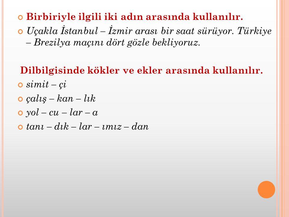 Birbiriyle ilgili iki adın arasında kullanılır. Uçakla İstanbul – İzmir arası bir saat sürüyor. Türkiye – Brezilya maçını dört gözle bekliyoruz. Dilbi