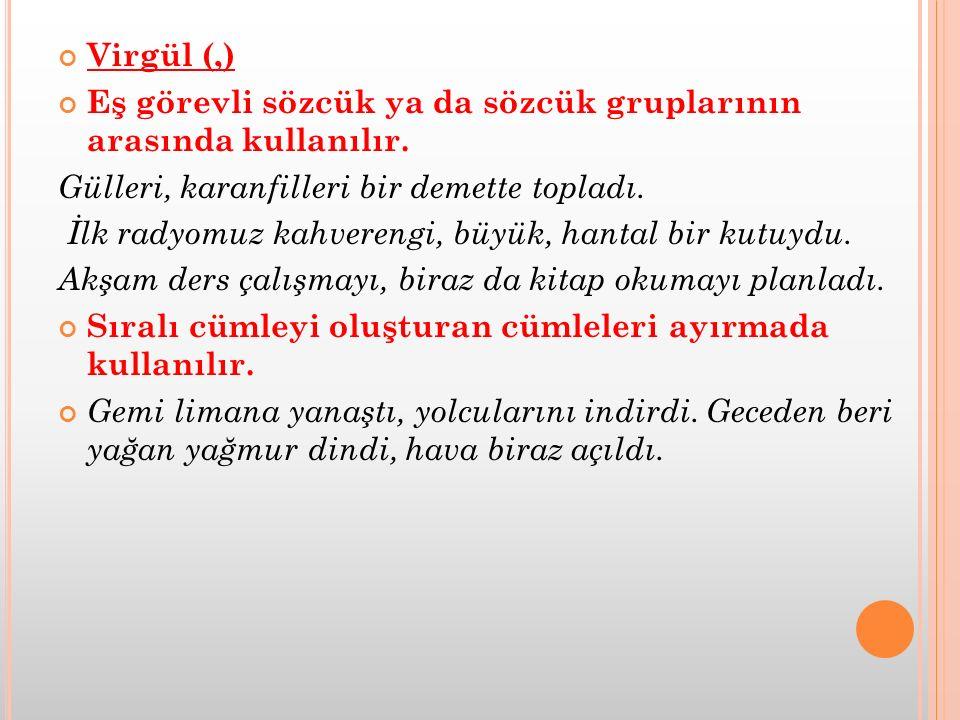 Virgül (,) Eş görevli sözcük ya da sözcük gruplarının arasında kullanılır. Gülleri, karanfilleri bir demette topladı. İlk radyomuz kahverengi, büyük,