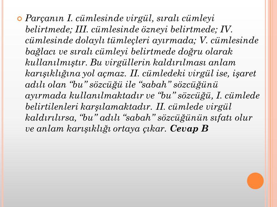 Parçanın I. cümlesinde virgül, sıralı cümleyi belirtmede; III. cümlesinde özneyi belirtmede; IV. cümlesinde dolaylı tümleçleri ayırmada; V. cümlesinde