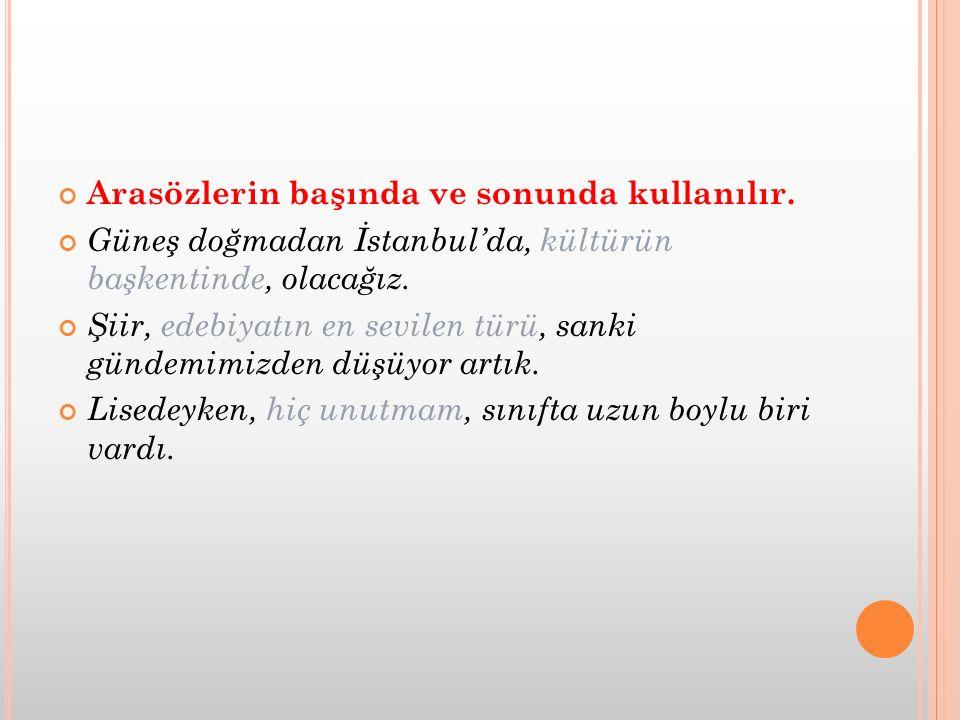 Arasözlerin başında ve sonunda kullanılır. Güneş doğmadan İstanbul'da, kültürün başkentinde, olacağız. Şiir, edebiyatın en sevilen türü, sanki gündemi