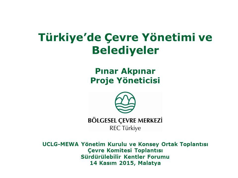 Türkiye'de Çevre Yönetimi ve Belediyeler Pınar Akpınar Proje Yöneticisi UCLG-MEWA Yönetim Kurulu ve Konsey Ortak Toplantısı Çevre Komitesi Toplantısı Sürdürülebilir Kentler Forumu 14 Kasım 2015, Malatya