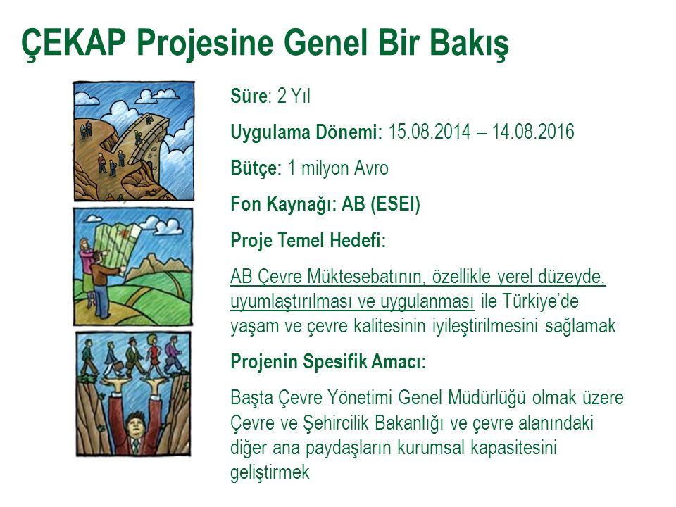 ÇEKAP Projesine Genel Bir Bakış Süre : 2 Yıl Uygulama Dönemi: 15.08.2014 – 14.08.2016 Bütçe: 1 milyon Avro Fon Kaynağı: AB (ESEI) Proje Temel Hedefi: AB Çevre Müktesebatının, özellikle yerel düzeyde, uyumlaştırılması ve uygulanması ile Türkiye'de yaşam ve çevre kalitesinin iyileştirilmesini sağlamak Projenin Spesifik Amacı: Başta Çevre Yönetimi Genel Müdürlüğü olmak üzere Çevre ve Şehircilik Bakanlığı ve çevre alanındaki diğer ana paydaşların kurumsal kapasitesini geliştirmek