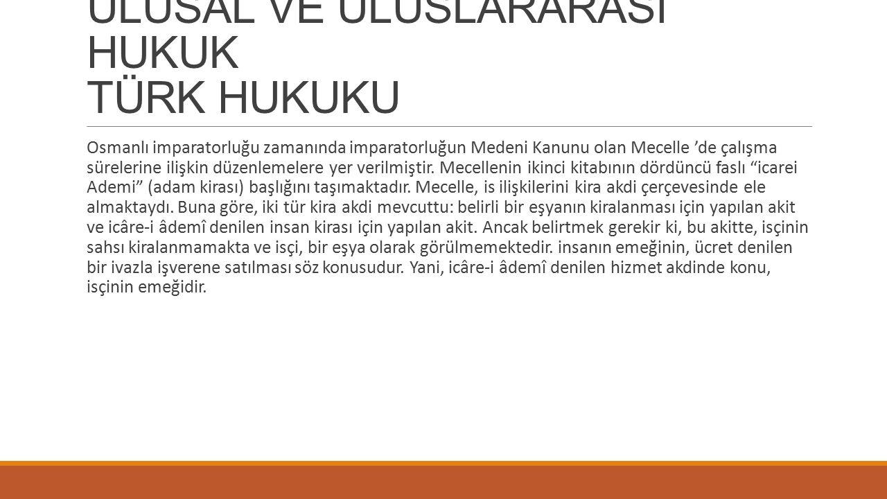 ULUSAL VE ULUSLARARASI HUKUK TÜRK HUKUKU Osmanlı imparatorluğu zamanında imparatorluğun Medeni Kanunu olan Mecelle 'de çalışma sürelerine ilişkin düzenlemelere yer verilmiştir.