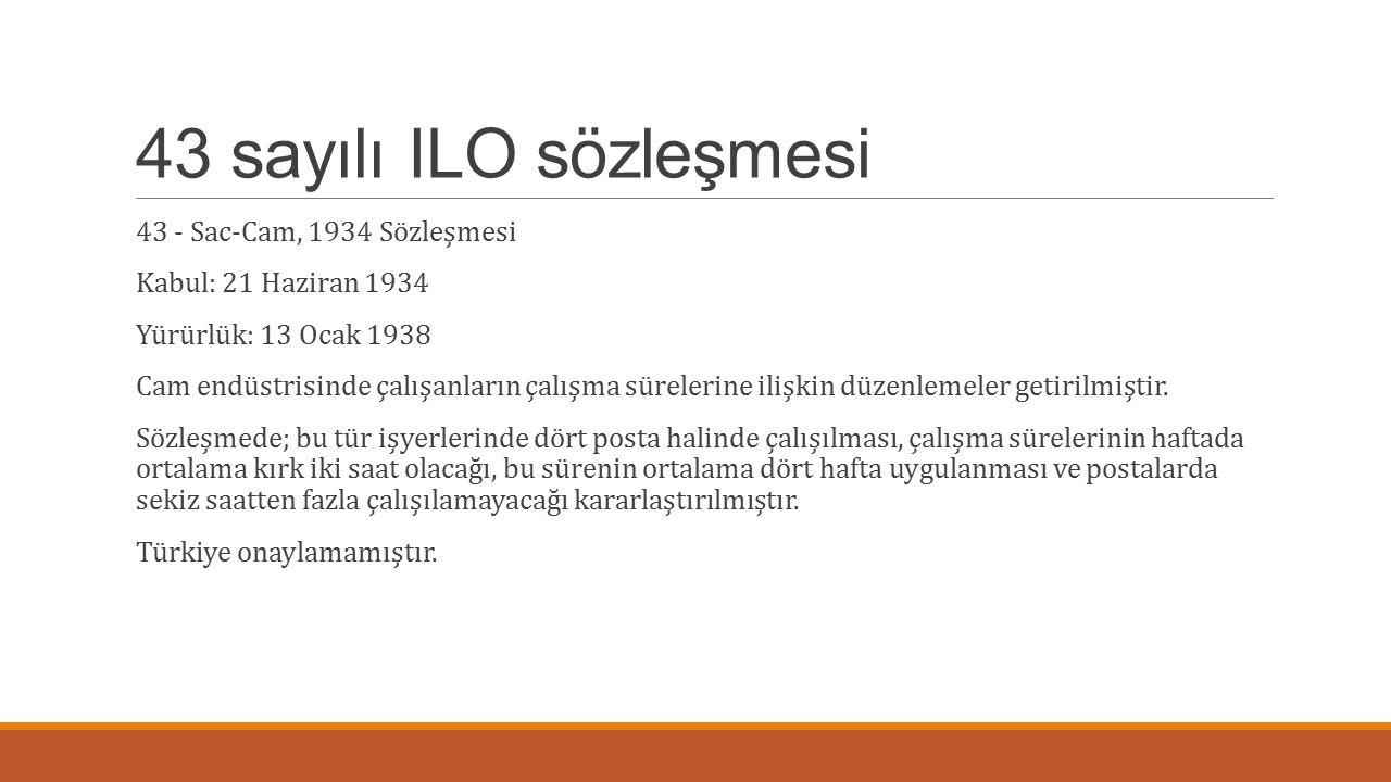 43 sayılı ILO sözleşmesi 43 - Sac-Cam, 1934 Sözleşmesi Kabul: 21 Haziran 1934 Yürürlük: 13 Ocak 1938 Cam endüstrisinde çalışanların çalışma sürelerine