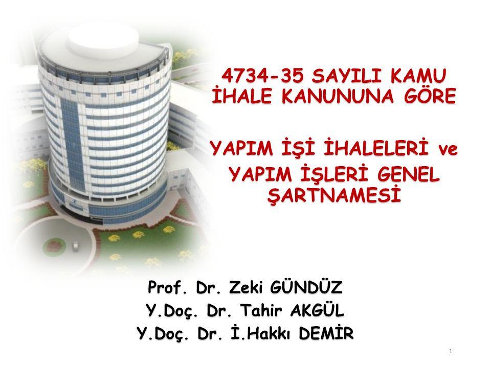 4734-35 SAYILI KAMU İHALE KANUNUNA GÖRE YAPIM İŞİ İHALELERİ ve YAPIM İŞLERİ GENEL ŞARTNAMESİ 1 Prof. Dr. Zeki GÜNDÜZ Y.Doç. Dr. Tahir AKGÜL Y.Doç. Dr.