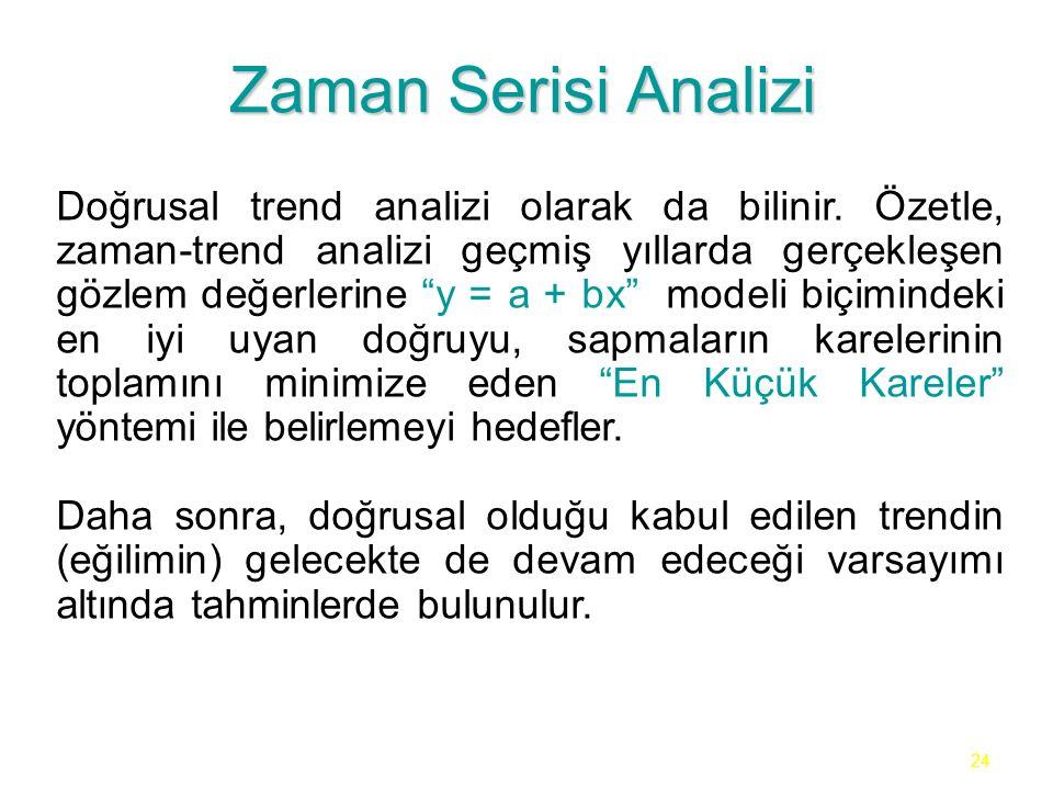 """24 Zaman Serisi Analizi Doğrusal trend analizi olarak da bilinir. Özetle, zaman-trend analizi geçmiş yıllarda gerçekleşen gözlem değerlerine """"y = a +"""
