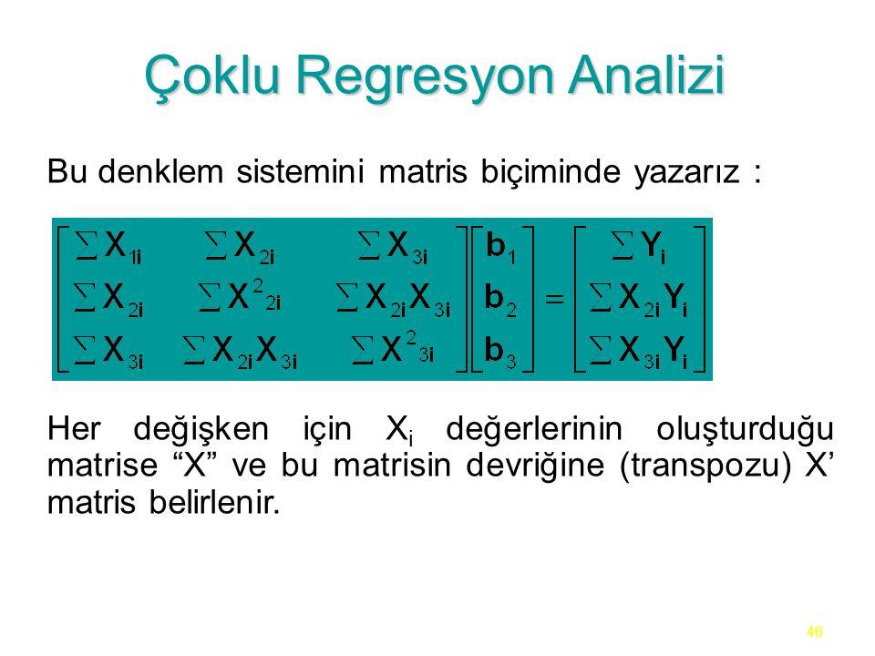 46 Çoklu Regresyon Analizi Bu denklem sistemini matris biçiminde yazarız : Her değişken için X i değerlerinin oluşturduğu matrise X ve bu matrisin devriğine (transpozu) X' matris belirlenir.