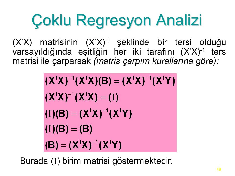 49 Çoklu Regresyon Analizi (X'X) matrisinin (X'X) -1 şeklinde bir tersi olduğu varsayıldığında eşitliğin her iki tarafını (X'X) -1 ters matrisi ile çarparsak (matris çarpım kurallarına göre): Burada ( I ) birim matrisi göstermektedir.
