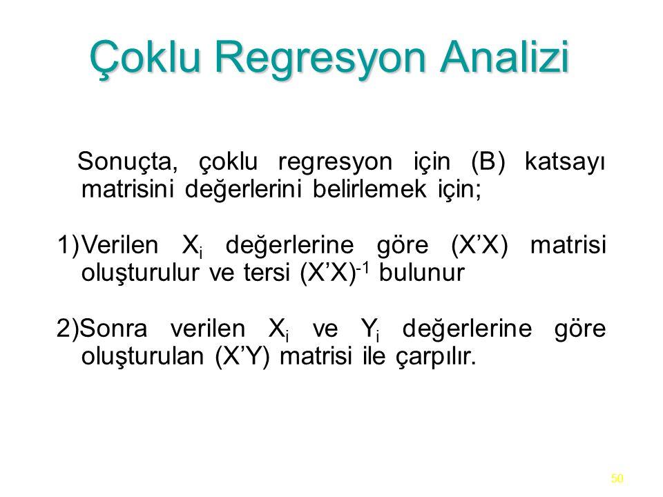 50 Çoklu Regresyon Analizi Sonuçta, çoklu regresyon için (B) katsayı matrisini değerlerini belirlemek için; 1)Verilen X i değerlerine göre (X'X) matrisi oluşturulur ve tersi (X'X) -1 bulunur 2)Sonra verilen X i ve Y i değerlerine göre oluşturulan (X'Y) matrisi ile çarpılır.