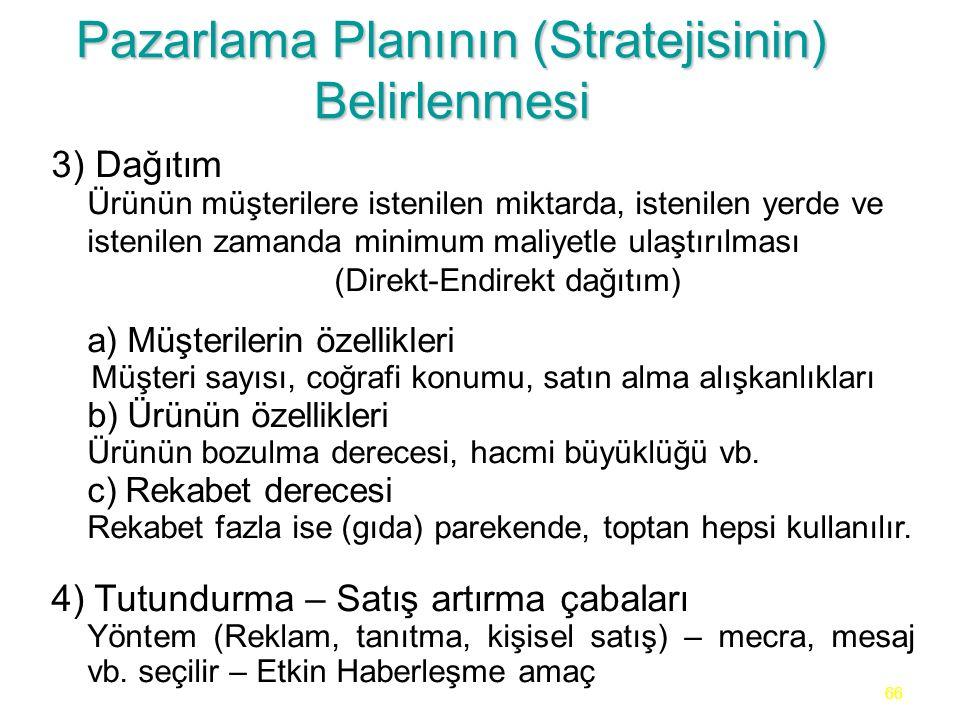 66 Pazarlama Planının (Stratejisinin) Belirlenmesi 3) Dağıtım Ürünün müşterilere istenilen miktarda, istenilen yerde ve istenilen zamanda minimum mali