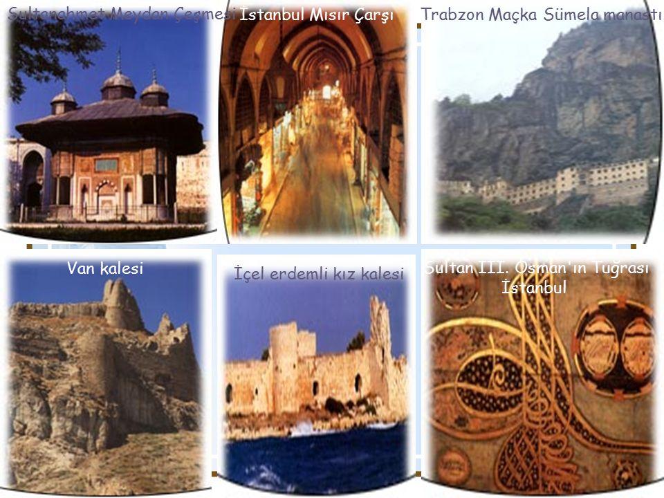 İçel erdemli kız kalesi Trabzon Maçka Sümela manastıİstanbul Mısır Çarşı Van kalesi Sultanahmet Meydan Çeşmesi Sultan III.