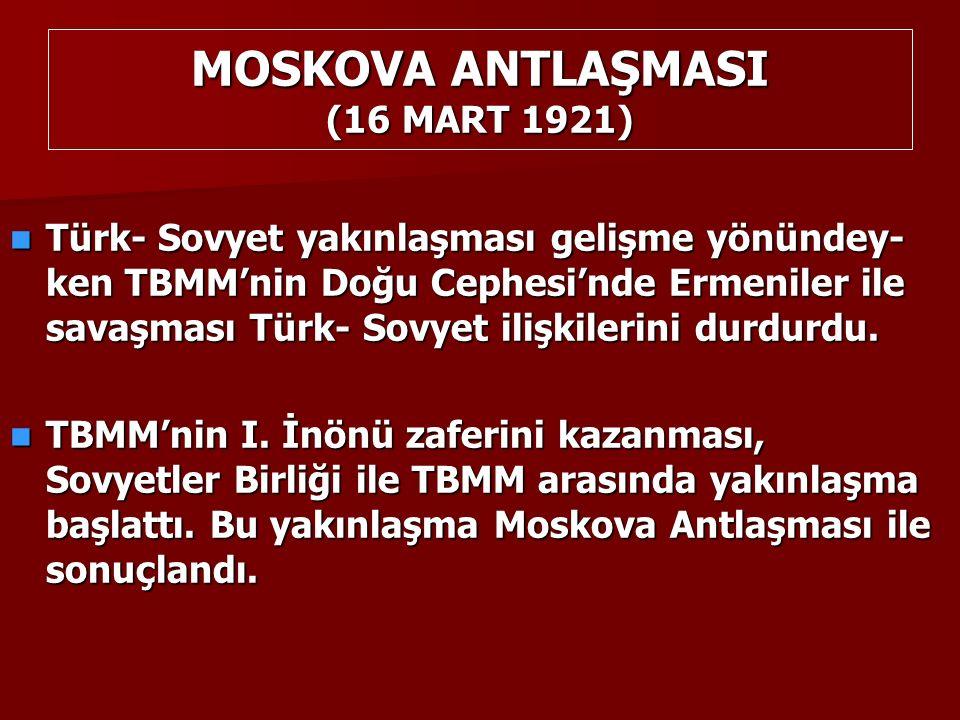 MOSKOVA ANTLAŞMASI (16 MART 1921) Türk- Sovyet yakınlaşması gelişme yönündey- ken TBMM'nin Doğu Cephesi'nde Ermeniler ile savaşması Türk- Sovyet ilişkilerini durdurdu.