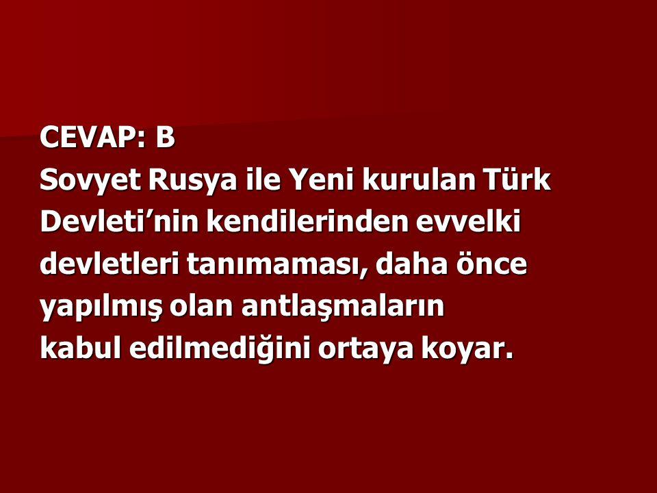 CEVAP: B Sovyet Rusya ile Yeni kurulan Türk Devleti'nin kendilerinden evvelki devletleri tanımaması, daha önce yapılmış olan antlaşmaların kabul edilmediğini ortaya koyar.