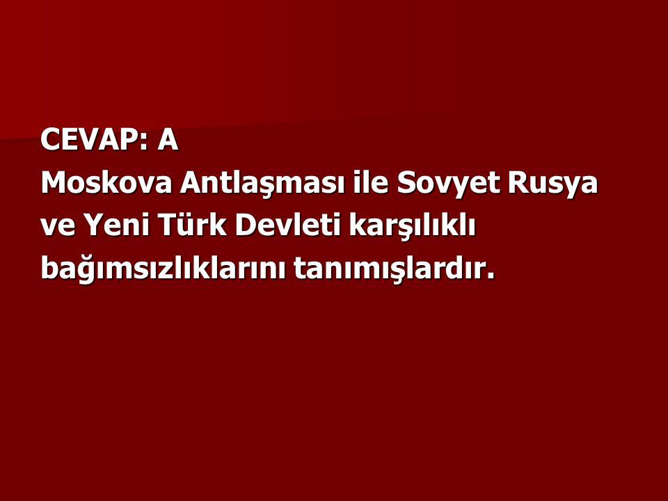 CEVAP: A Moskova Antlaşması ile Sovyet Rusya ve Yeni Türk Devleti karşılıklı bağımsızlıklarını tanımışlardır.