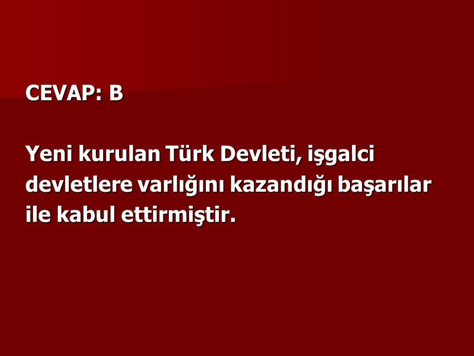 CEVAP: B Yeni kurulan Türk Devleti, işgalci devletlere varlığını kazandığı başarılar ile kabul ettirmiştir.