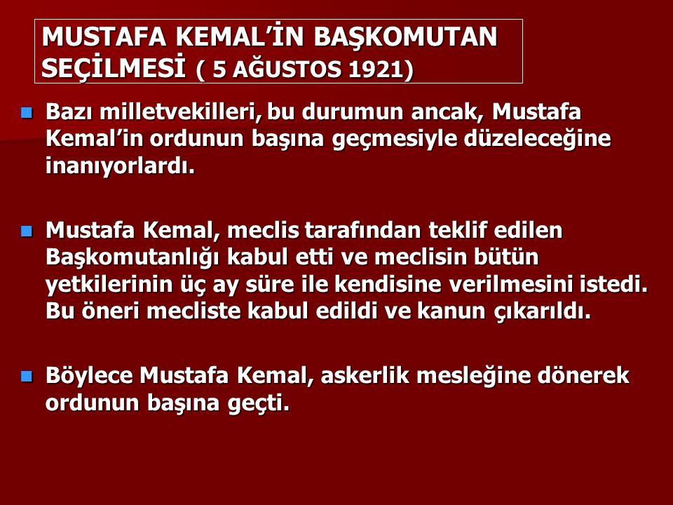 MUSTAFA KEMAL'İN BAŞKOMUTAN SEÇİLMESİ ( 5 AĞUSTOS 1921) Bazı milletvekilleri, bu durumun ancak, Mustafa Kemal'in ordunun başına geçmesiyle düzeleceğine inanıyorlardı.