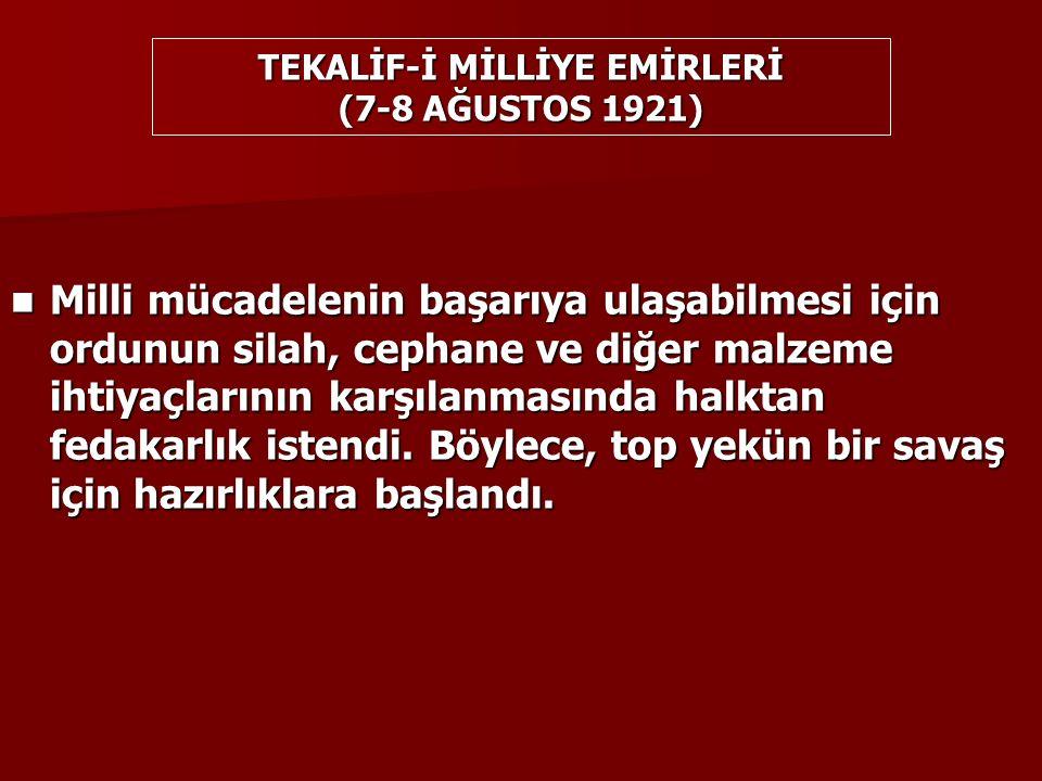 TEKALİF-İ MİLLİYE EMİRLERİ (7-8 AĞUSTOS 1921) Milli mücadelenin başarıya ulaşabilmesi için ordunun silah, cephane ve diğer malzeme ihtiyaçlarının karşılanmasında halktan fedakarlık istendi.