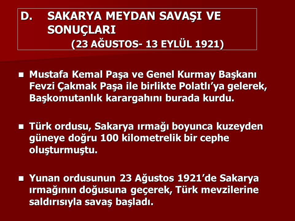 D.SAKARYA MEYDAN SAVAŞI VE SONUÇLARI (23 AĞUSTOS- 13 EYLÜL 1921) Mustafa Kemal Paşa ve Genel Kurmay Başkanı Fevzi Çakmak Paşa ile birlikte Polatlı'ya gelerek, Başkomutanlık karargahını burada kurdu.