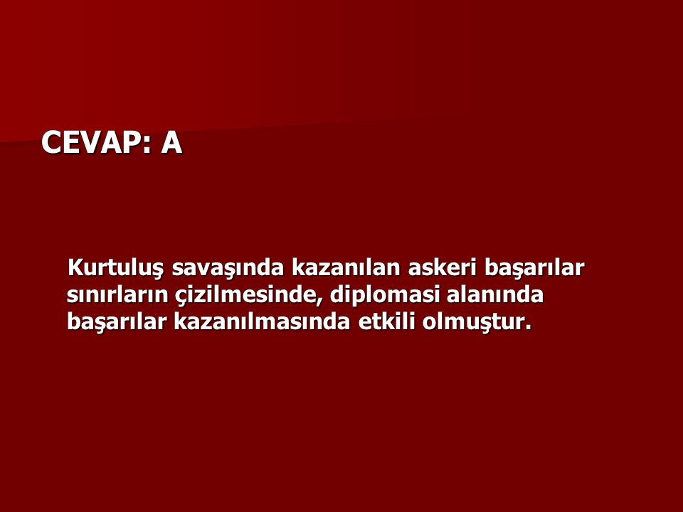 CEVAP: A Kurtuluş savaşında kazanılan askeri başarılar sınırların çizilmesinde, diplomasi alanında başarılar kazanılmasında etkili olmuştur.