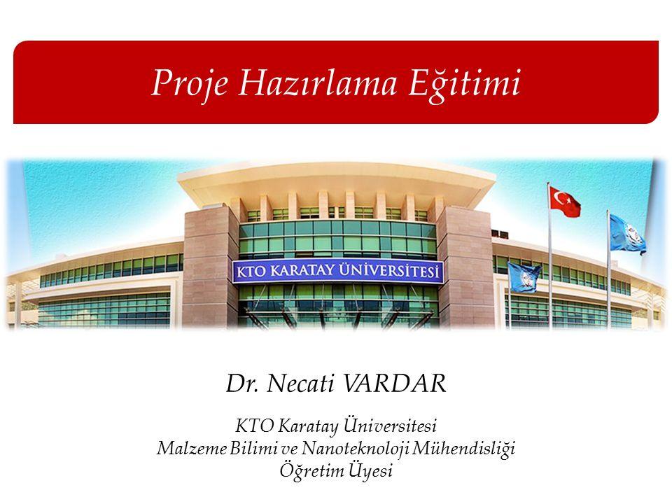 Proje Hazırlama Eğitimi Dr. Necati VARDAR KTO Karatay Üniversitesi Malzeme Bilimi ve Nanoteknoloji Mühendisliği Öğretim Üyesi