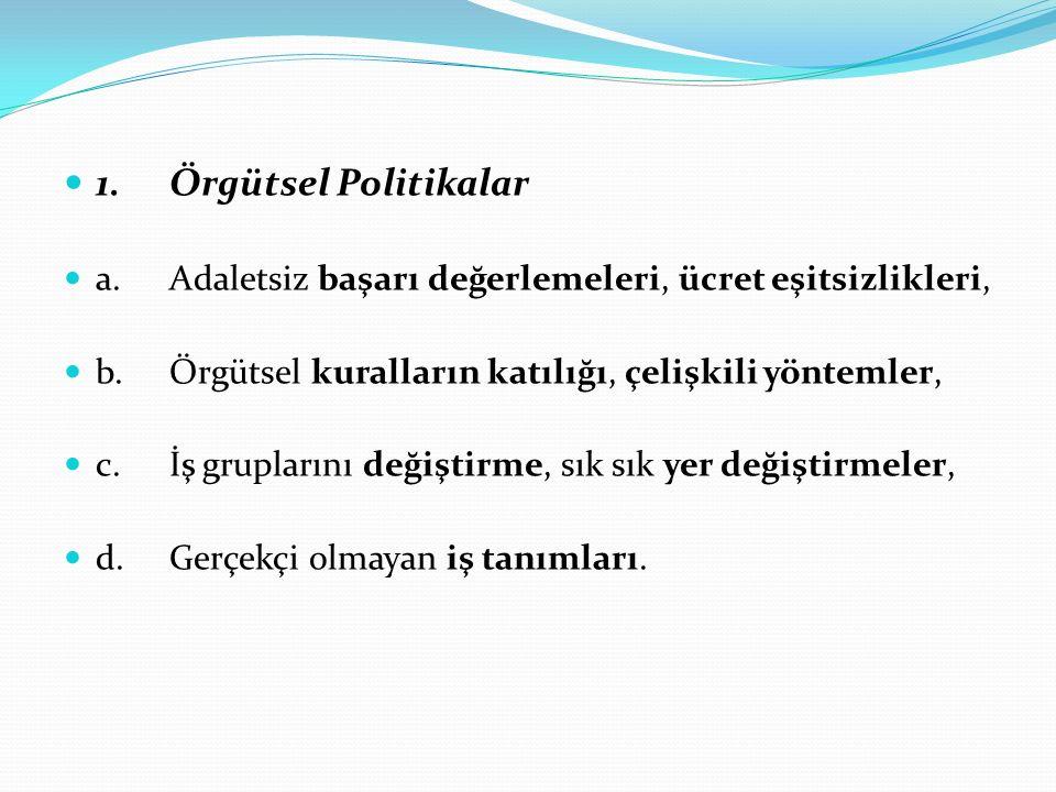 1.Örgütsel Politikalar a.Adaletsiz başarı değerlemeleri, ücret eşitsizlikleri, b.Örgütsel kuralların katılığı, çelişkili yöntemler, c.İş gruplarını de