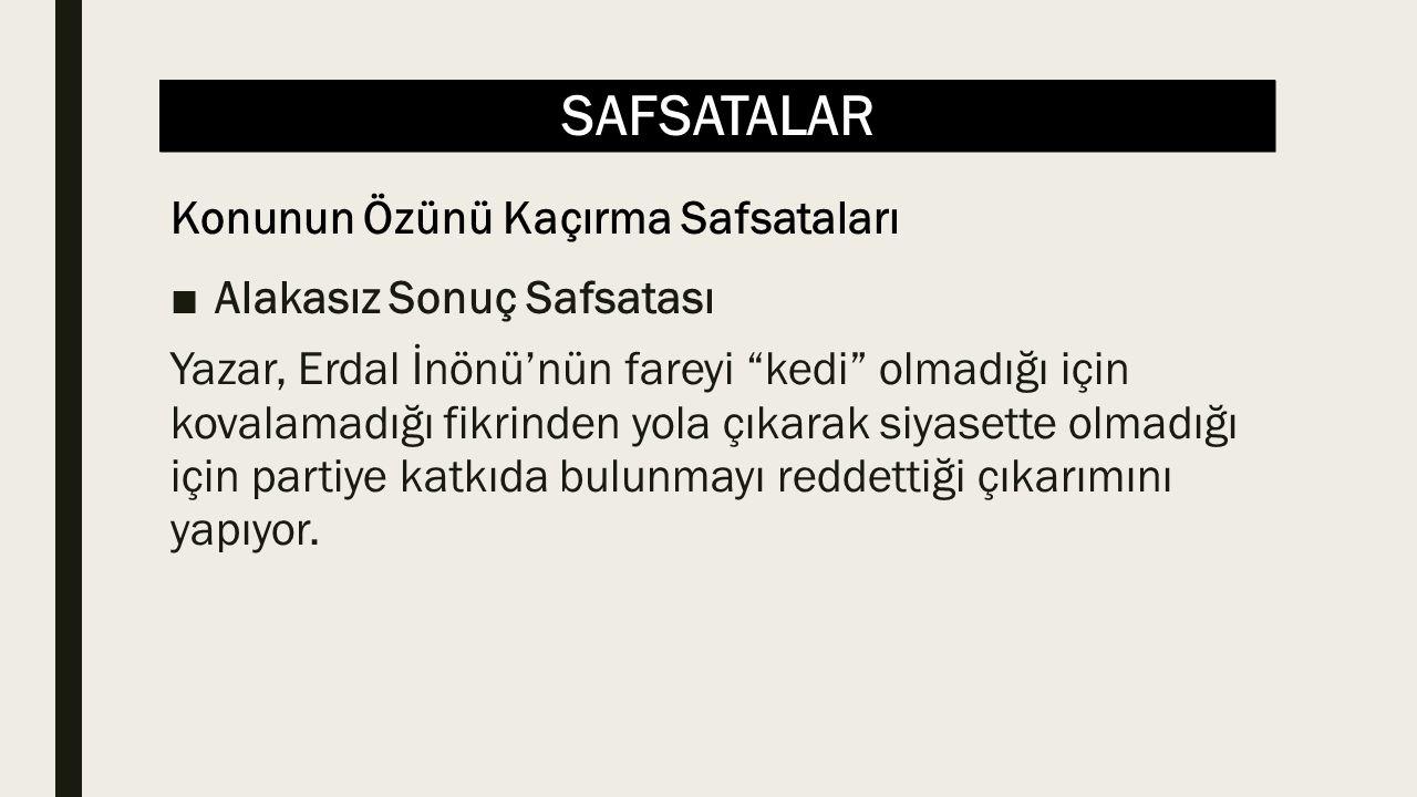 SAFSATALAR ■Alakasız Sonuç Safsatası Yazar, Erdal İnönü'nün fareyi kedi olmadığı için kovalamadığı fikrinden yola çıkarak siyasette olmadığı için partiye katkıda bulunmayı reddettiği çıkarımını yapıyor.