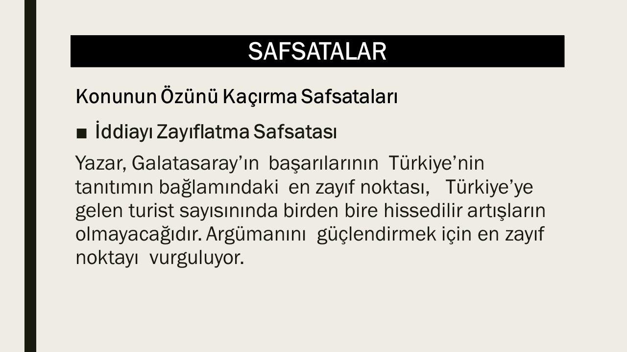 SAFSATALAR ■İddiayı Zayıflatma Safsatası Yazar, Galatasaray'ın başarılarının Türkiye'nin tanıtımın bağlamındaki en zayıf noktası, Türkiye'ye gelen turist sayısınında birden bire hissedilir artışların olmayacağıdır.