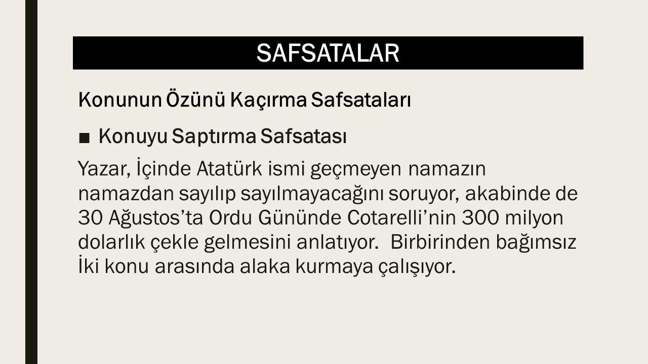 SAFSATALAR ■Konuyu Saptırma Safsatası Yazar, İçinde Atatürk ismi geçmeyen namazın namazdan sayılıp sayılmayacağını soruyor, akabinde de 30 Ağustos'ta Ordu Gününde Cotarelli'nin 300 milyon dolarlık çekle gelmesini anlatıyor.